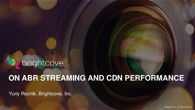 Yuriy Reznik, Brightcove, Inc. ON ABR STREAMING AND CDN PERFORMANCE © Brightcove, Inc. All Rights Reserved.