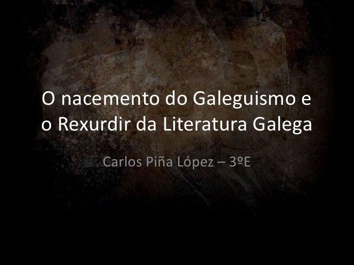 O nacemento do Galeguismo eo Rexurdir da Literatura Galega       Carlos Piña López – 3ºE