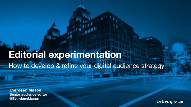 Editorial experimentation How to develop & refine your digital audience strategy Everdeen Mason Senior audience editor @Eve...