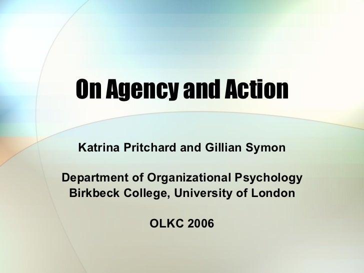 On Agency and Action Katrina Pritchard and Gillian Symon Department of Organizational Psychology Birkbeck College, Univers...