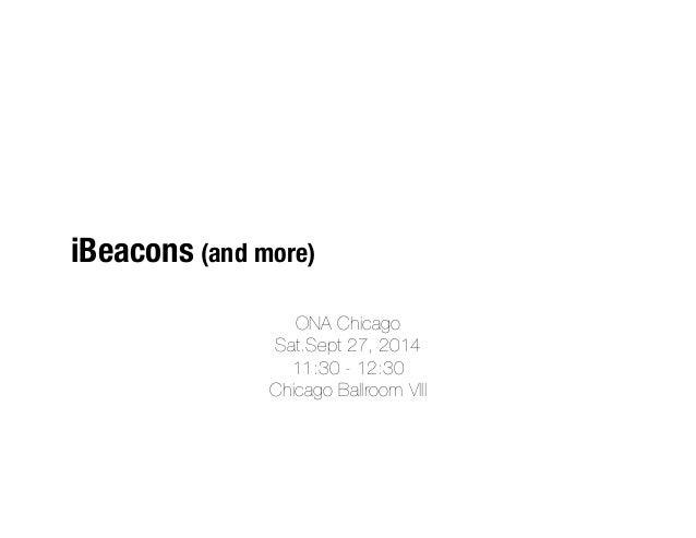 iBeacons (and more)  ONA Chicago  Sat.Sept 27, 2014  11:30 - 12:30  Chicago Ballroom VIII