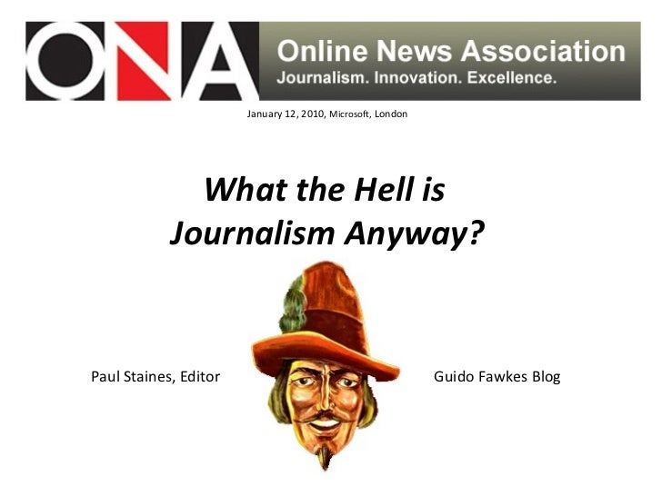 January 12, 2010,  Microsoft,  London What the Hell is  Journalism Anyway? Paul Staines, Editor  Guido Fawkes Blog