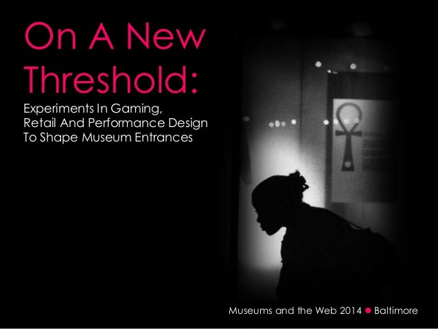 Museums and the Web 2014  Baltimore On A New Threshold: Experiments In Gaming, Retail And Performance Design To Shape Mus...