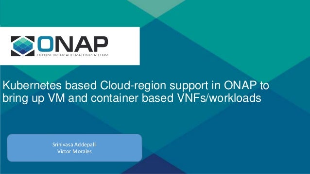 s Kubernetes based Cloud-region support in ONAP to bring up VM and container based VNFs/workloads Srinivasa Addepalli Vict...