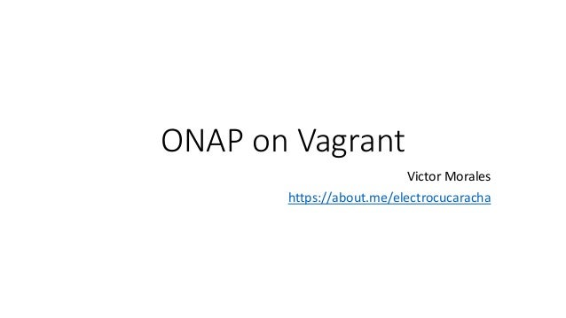 ONAP on Vagrant Victor Morales https://about.me/electrocucaracha