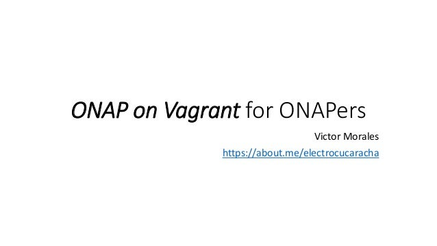 ONAP on Vagrant for ONAPers Victor Morales https://about.me/electrocucaracha