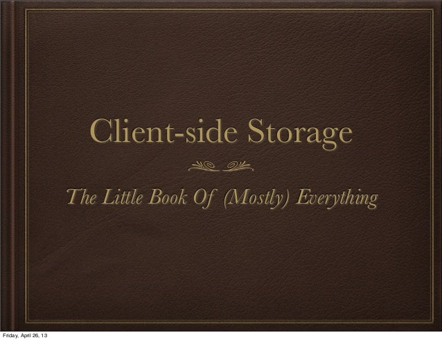 Client-side StorageThe Little Book Of (Mostly) EverythingFriday, April 26, 13