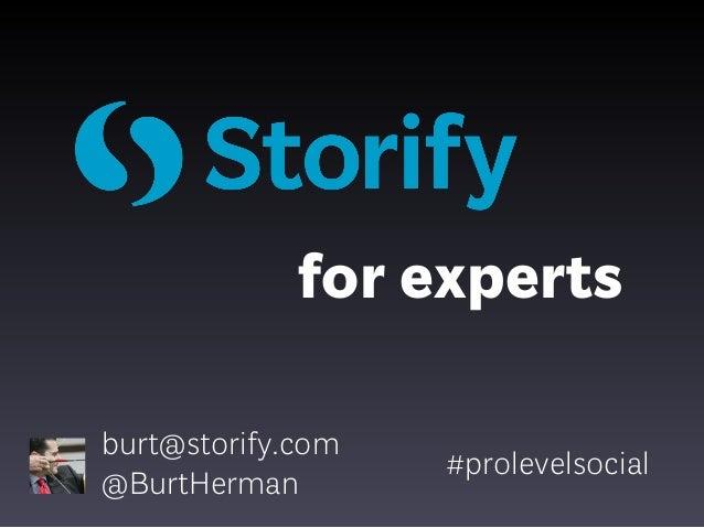 for experts burt@storify.com @BurtHerman  #prolevelsocial