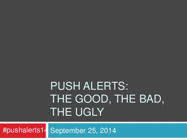 PUSH ALERTS:  THE GOOD, THE BAD,  THE UGLY  #pushalerts14 September 25, 2014