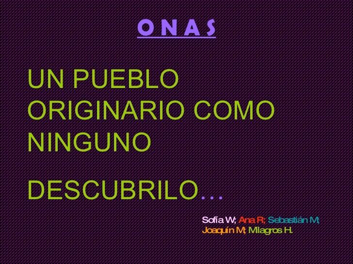 O N A S Sofía W;   Ana R;   Sebastián M;   Joaquín M;  Milagros H. UN PUEBLO ORIGINARIO COMO NINGUNO DESCUBRILO …