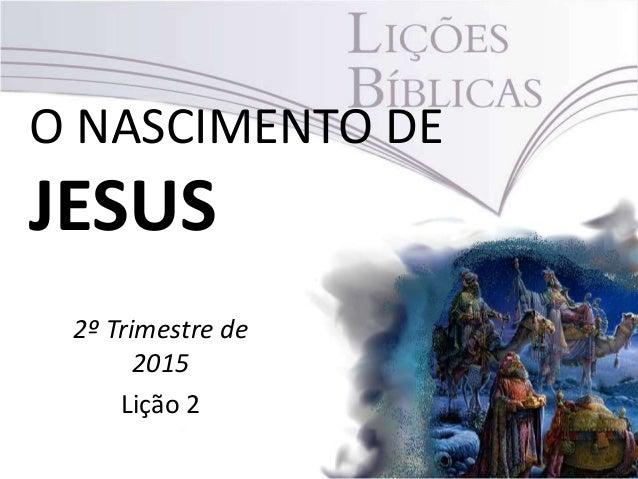 O NASCIMENTO DE JESUS 2º Trimestre de 2015 Lição 2
