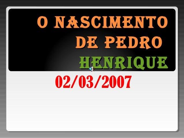O nascimentOO nascimentO de PedrOde PedrO HenriqueHenrique 02/03/2007