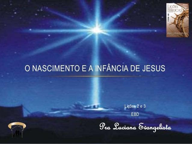 Lições 2 e 3 EBD Pra Luciana Evangelista O NASCIMENTO E A INFÂNCIA DE JESUS