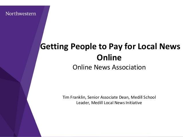 Getting People to Pay for Local News Online Online News Association Tim Franklin, Senior Associate Dean, Medill School Lea...