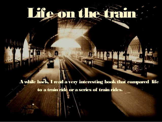 Life on the train A while back, I read a very interesting bookthat compared life to a train ride ora series of train rides.