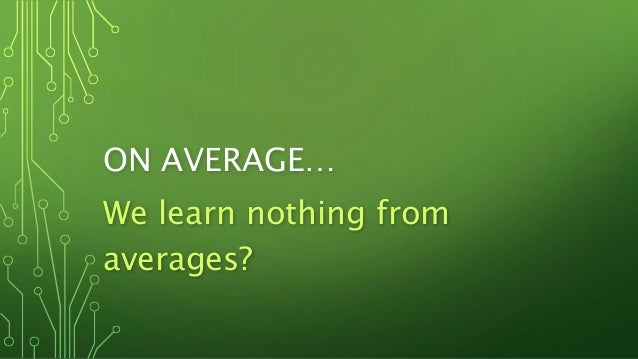 ON AVERAGE… We learn nothing from averages?