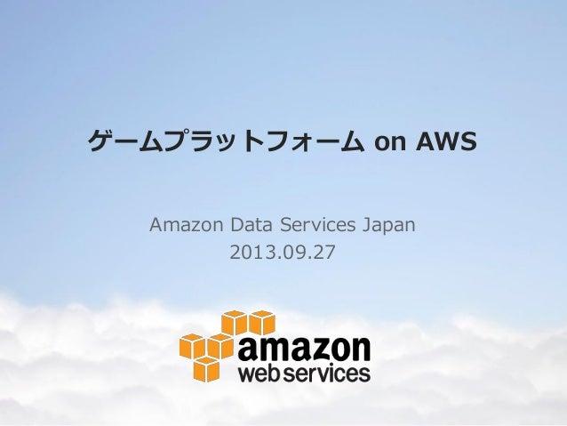 ゲームプラットフォーム on AWS Amazon Data Services Japan 2013.09.27