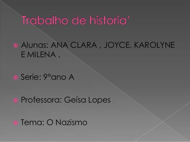   Alunas: ANA CLARA , JOYCE, KAROLYNE E MILENA .    Serie: 9°ano A    Professora: Geísa Lopes    Tema: O Nazismo