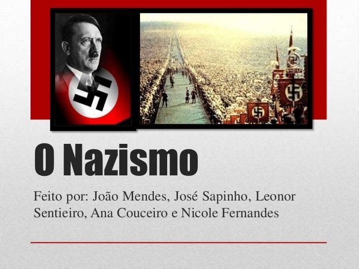 O NazismoFeito por: João Mendes, José Sapinho, LeonorSentieiro, Ana Couceiro e Nicole Fernandes