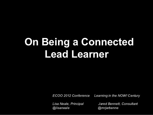 On Being a Connected   Lead Learner     ECOO 2012 Conference    Learning in the NOW! Century     Lisa Neale, Principal    ...