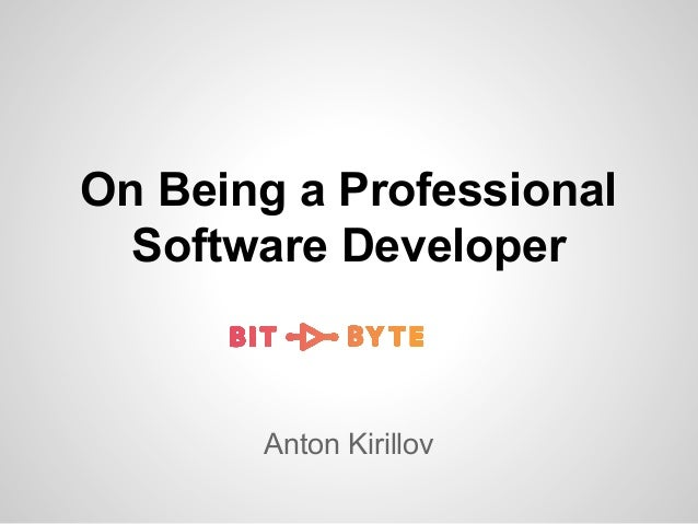 On Being a Professional Software Developer  Anton Kirillov