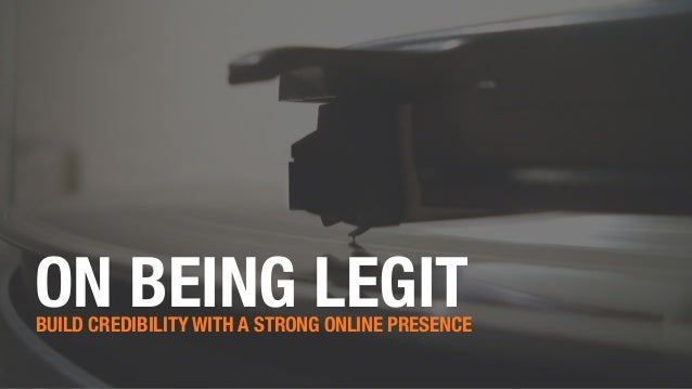 ON BEING LEGITBUILD CREDIBILITY WITH A STRONG ONLINE PRESENCE