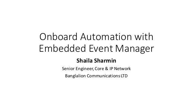 OnboardAutomationwith EmbeddedEventManager ShailaSharmin SeniorEngineer,Core&IPNetwork Banglalion Communication...