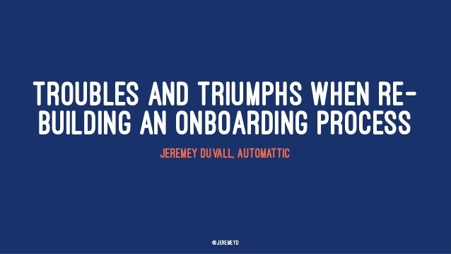 TROUBLES AND TRIUMPHS WHEN RE- BUILDING AN ONBOARDING PROCESS JEREMEY DUVALL, AUTOMATTIC @jeremeyd