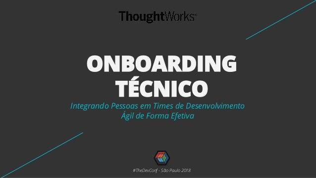 ONBOARDING TÉCNICO Integrando Pessoas em Times de Desenvolvimento Ágil de Forma Efetiva #TheDevConf - São Paulo 2018