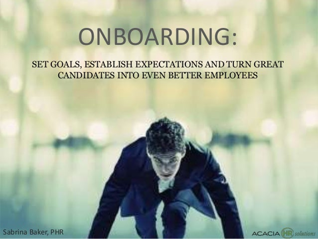 ONBOARDING: SET GOALS, ESTABLISH EXPECTATIONS AND TURN GREAT CANDIDATES INTO EVEN BETTER EMPLOYEES Sabrina Baker, PHR