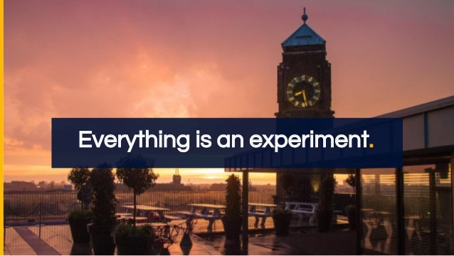 Everything is an experiment.