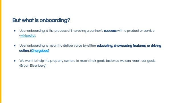 But what is onboarding? ● User onboarding is the process of improving a partner's success with a product or service (wikip...