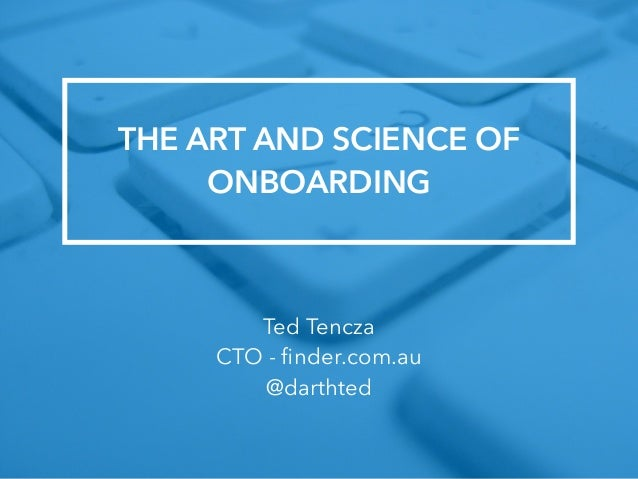 THE ART AND SCIENCE OF  ONBOARDING  Ted Tencza  CTO - finder.com.au  @darthted