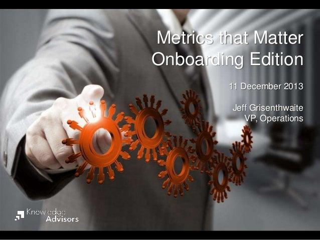 Metrics that Matter Onboarding Edition 11 December 2013 Jeff Grisenthwaite VP, Operations