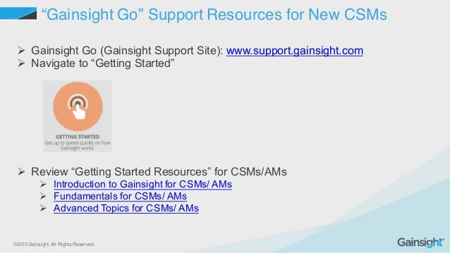 """©2015 Gainsight. All Rights Reserved. """"Gainsight Go"""" Support Resources for New CSMs Ø Gainsight Go (Gainsight Support ..."""