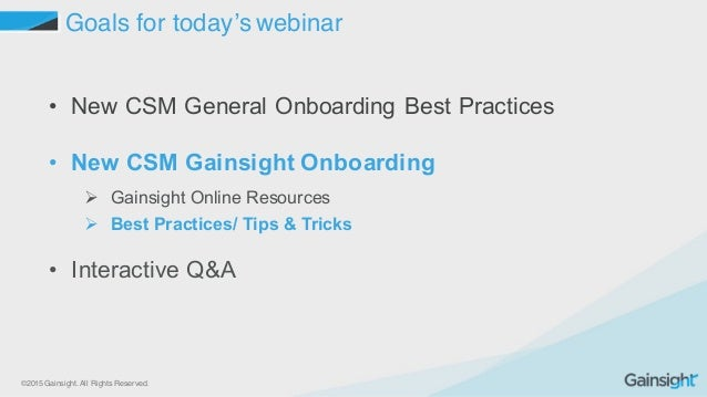 ©2015 Gainsight. All Rights Reserved. Goals for today's webinar • New CSM General Onboarding Best Practices • New CS...