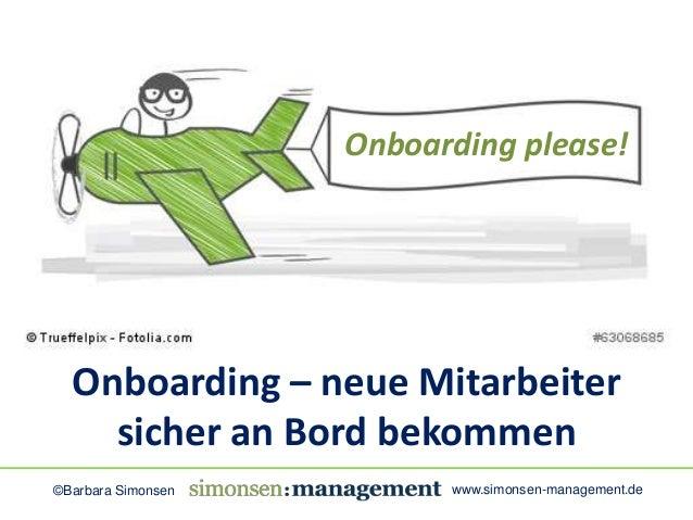 Onboarding please!  Onboarding – neue Mitarbeiter  sicher an Bord bekommen  ©Barbara Simonsen www.simonsen-management.de
