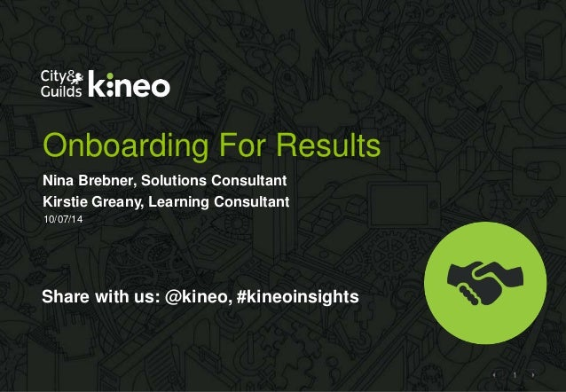 1 Onboarding For Results Nina Brebner, Solutions Consultant Kirstie Greany, Learning Consultant 10/07/14 Share with us: @k...