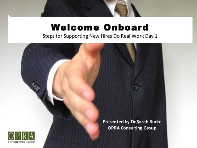 Welcome Onboard Steps for Supporting New Hires Do Real Work Day 1 Presented by Dr Sarah Burke OPRA Consulting Group