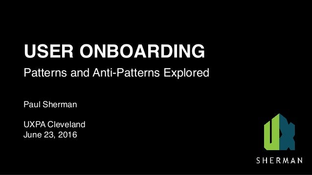 USER ONBOARDING Patterns and Anti-Patterns Explored Paul Sherman UXPA Cleveland June 23, 2016