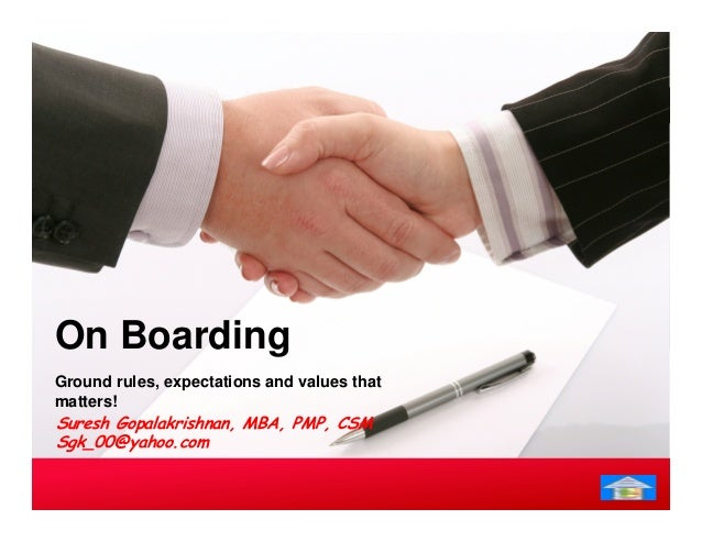 On Boarding  Ground rules, expectations and values that  matters!  Suresh Gopalakrishnan, MBA, PMP, CSM  Sgk_00@yahoo.com
