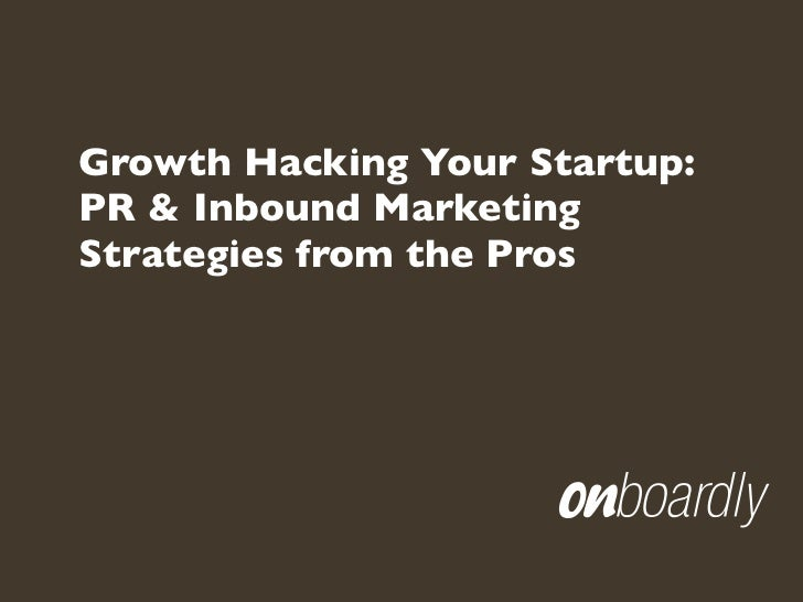 Growth Hacking Your Startup:PR & Inbound MarketingStrategies from the Pros