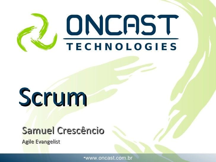 Scrum Samuel Crescêncio Agile Evangelist <ul><li>www.oncast.com.br </li></ul>