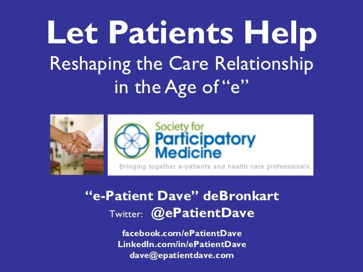 "Let Patients Help Reshaping the Care Relationship in the Age of ""e"" "" e-Patient Dave"" deBronkart Twitter:  @ePatientDave f..."