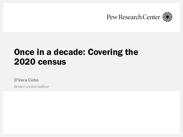 Once in a decade: Covering the 2020 census D'Vera Cohn Senior writer/editor