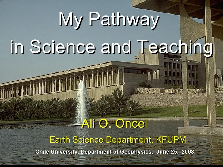 My Pathway  in Science and Teaching Ali O. Oncel  Earth Science Department, KFUPM Chile University, Department of Geophysi...