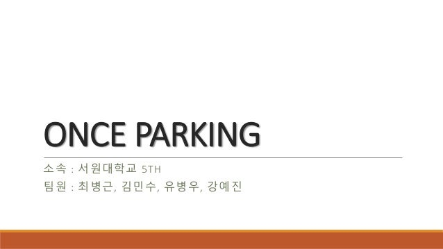ONCE PARKING 소속 : 서원대학교 5TH 팀원 : 최병근, 김민수, 유병우, 강예진
