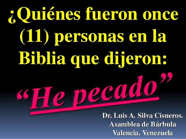 ¿Quiénes fueron once (11) personas en la Biblia que dijeron:           Dr. Luis A. Silva Cisneros.             Asamblea de...