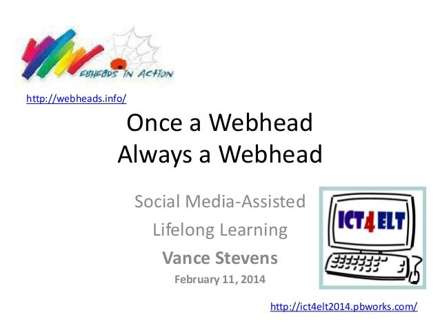 http://webheads.info/  Once a Webhead Always a Webhead Social Media-Assisted Lifelong Learning Vance Stevens February 11, ...