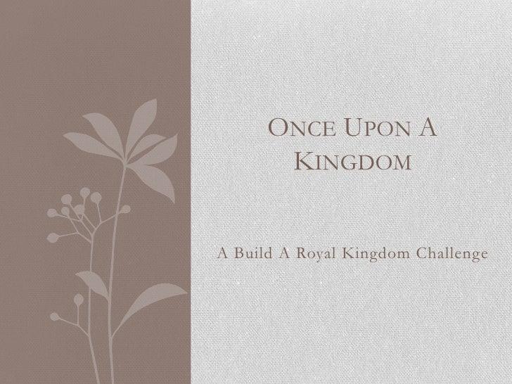 ONCE UPON A       KINGDOMA Build A Royal Kingdom Challenge